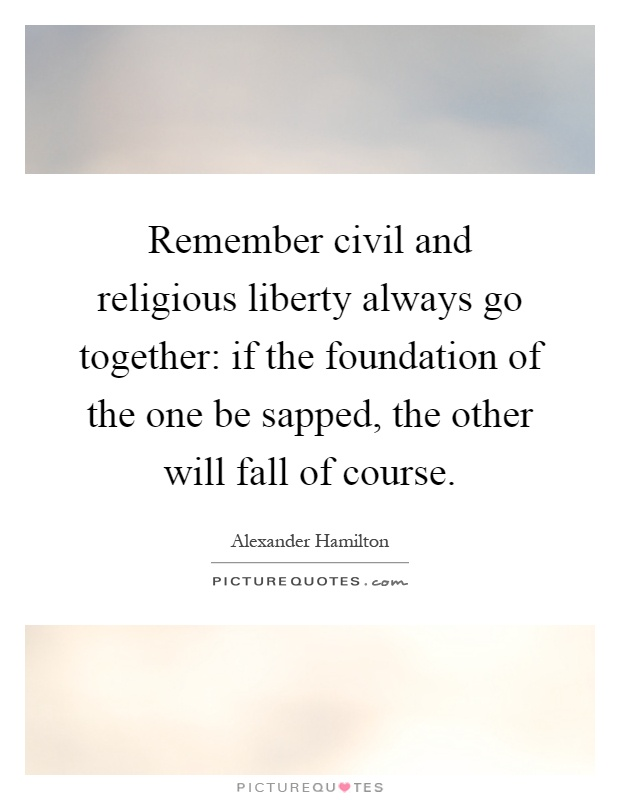 Remember civil and religious liberty always go together: if the foundation of the one be sapped, the other will fall of course Picture Quote #1