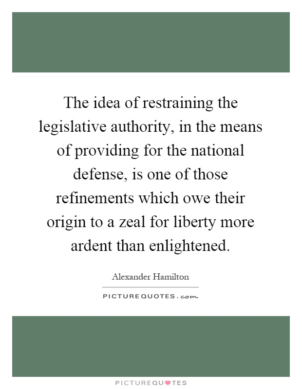 The idea of restraining the legislative authority, in the means of providing for the national defense, is one of those refinements which owe their origin to a zeal for liberty more ardent than enlightened Picture Quote #1