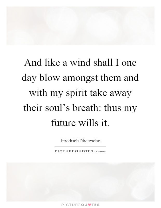 And like a wind shall I one day blow amongst them and with my spirit take away their soul's breath: thus my future wills it Picture Quote #1