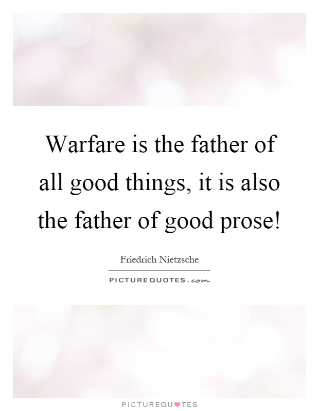 Warfare is the father of all good things, it is also the ...