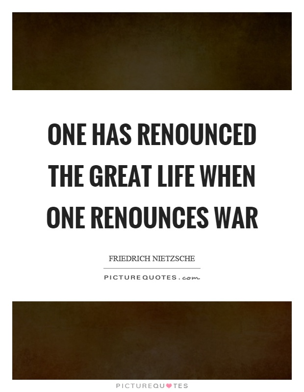 One has renounced the great life when one renounces war Picture Quote #1