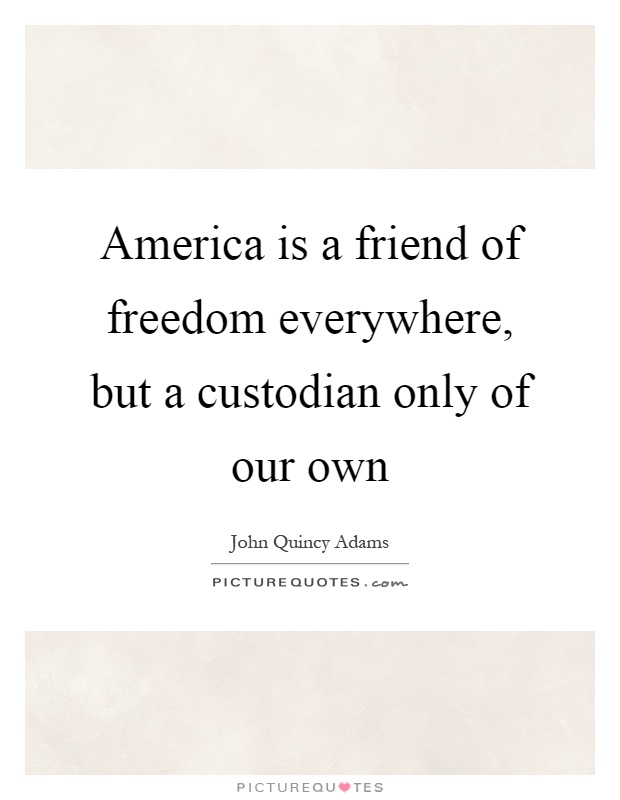 America is a friend of freedom everywhere, but a custodian only of our own Picture Quote #1