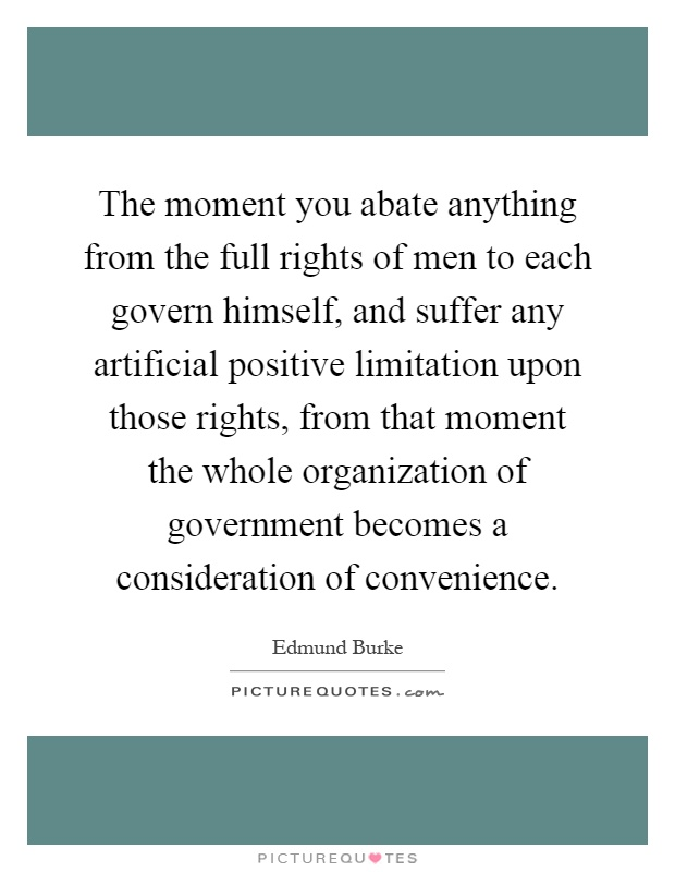 The moment you abate anything from the full rights of men to each govern himself, and suffer any artificial positive limitation upon those rights, from that moment the whole organization of government becomes a consideration of convenience Picture Quote #1