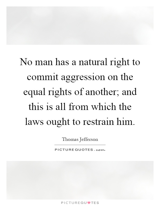 No man has a natural right to commit aggression on the equal rights of another; and this is all from which the laws ought to restrain him Picture Quote #1