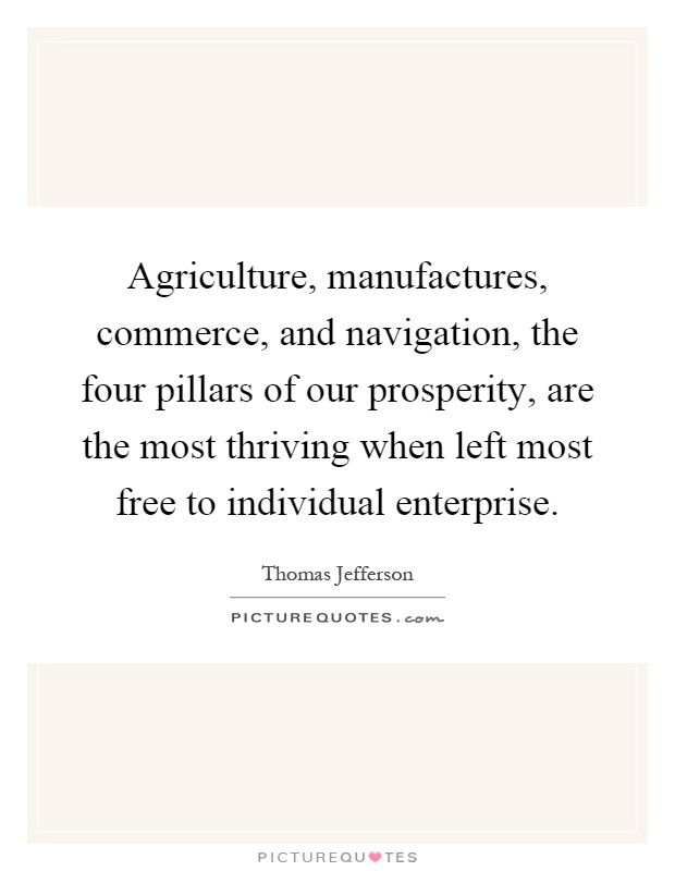 Agriculture, manufactures, commerce, and navigation, the four pillars of our prosperity, are the most thriving when left most free to individual enterprise Picture Quote #1