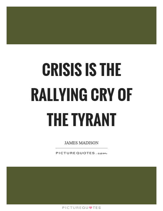 Crisis is the rallying cry of the tyrant Picture Quote #1