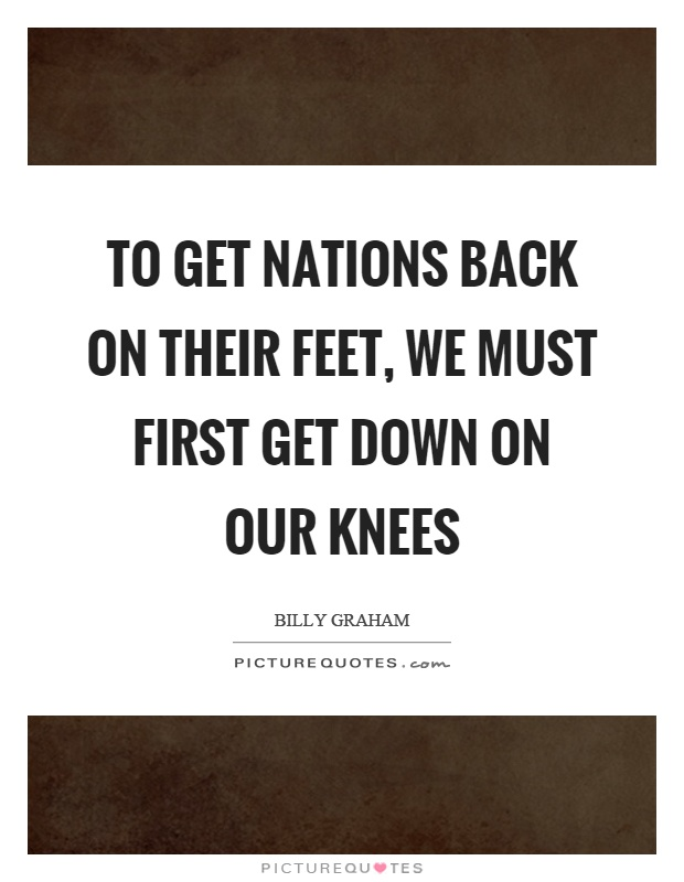 To get nations back on their feet, we must first get down on our knees Picture Quote #1