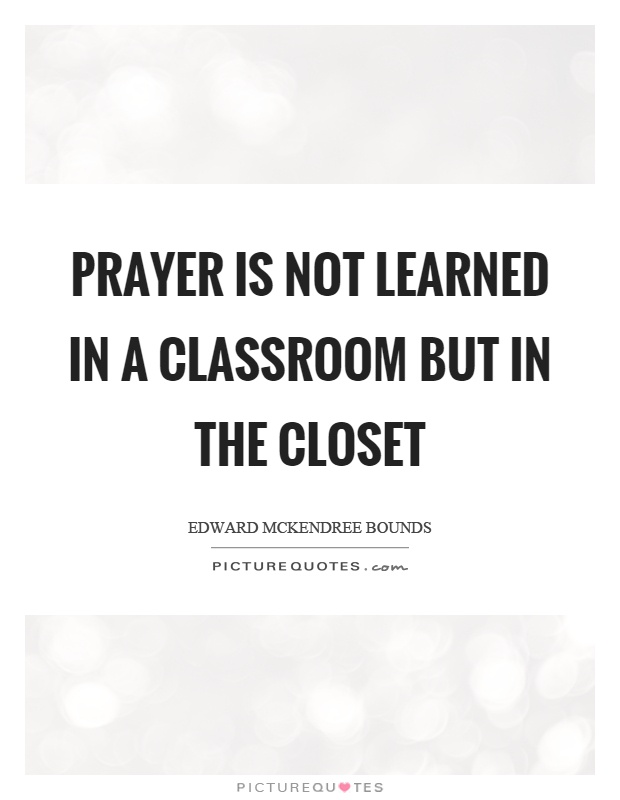 Prayer is not learned in a classroom but in the closet Picture Quote #1