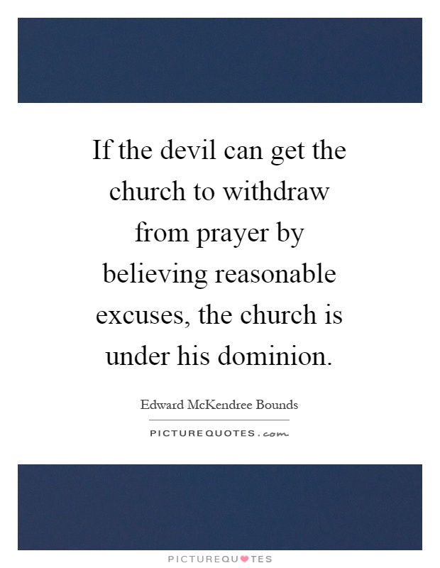 If the devil can get the church to withdraw from prayer by believing reasonable excuses, the church is under his dominion Picture Quote #1