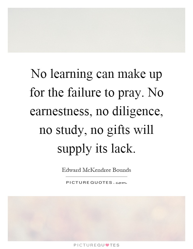 No learning can make up for the failure to pray. No earnestness, no diligence, no study, no gifts will supply its lack Picture Quote #1