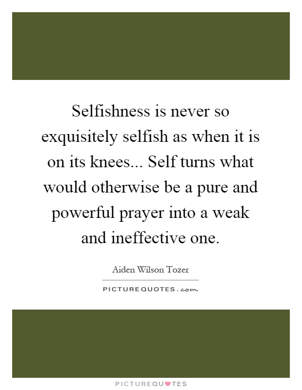 Selfishness is never so exquisitely selfish as when it is on its knees... Self turns what would otherwise be a pure and powerful prayer into a weak and ineffective one Picture Quote #1