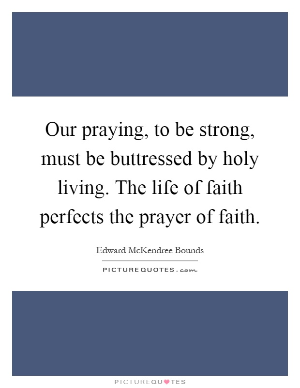 Our praying, to be strong, must be buttressed by holy living. The life of faith perfects the prayer of faith Picture Quote #1