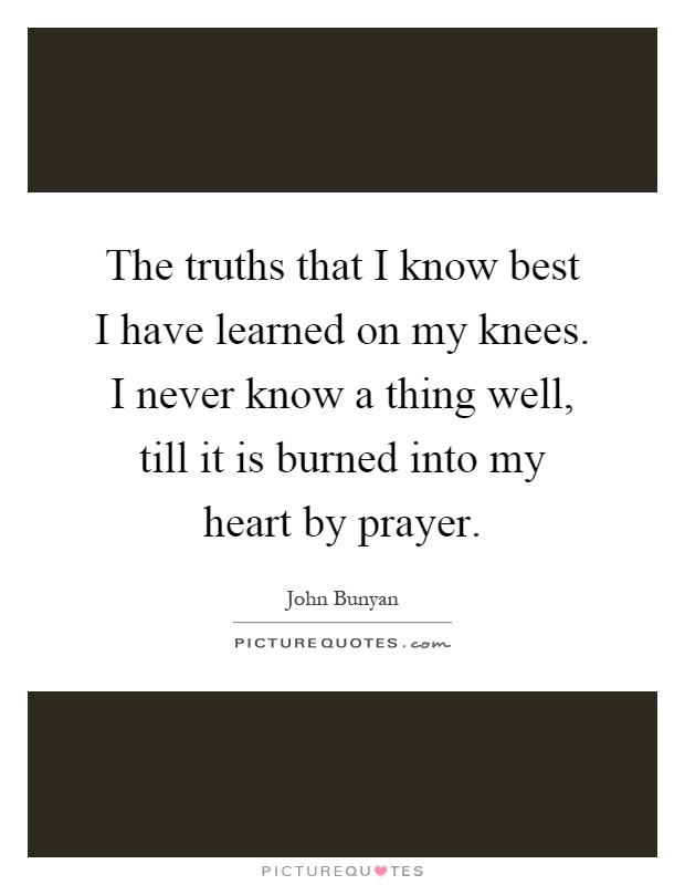 The truths that I know best I have learned on my knees. I never know a thing well, till it is burned into my heart by prayer Picture Quote #1