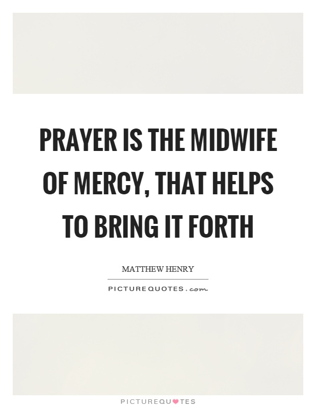 Prayer is the midwife of mercy, that helps to bring it forth Picture Quote #1