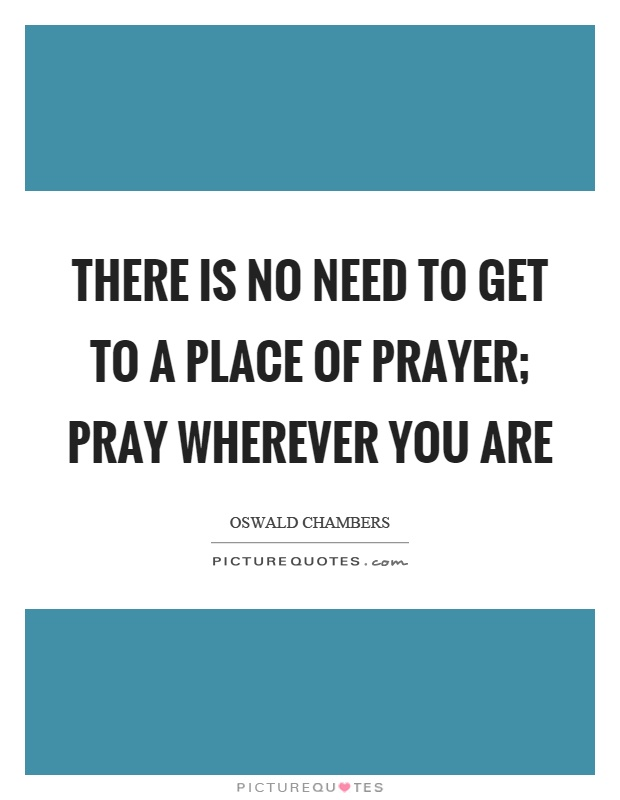 There is no need to get to a place of prayer; pray wherever you are Picture Quote #1