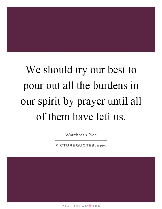 We should try our best to pour out all the burdens in our spirit by prayer until all of them have left us Picture Quote #1