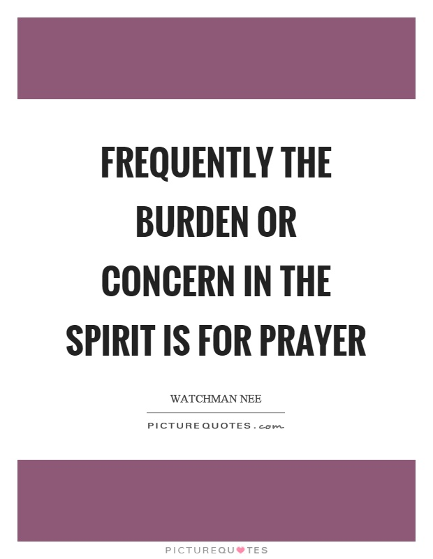 Frequently the burden or concern in the spirit is for prayer Picture Quote #1