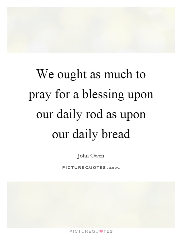 We ought as much to pray for a blessing upon our daily rod as upon our daily bread Picture Quote #1