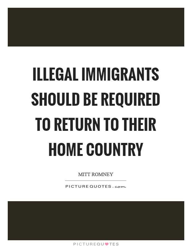 Illegal immigrants should be required to return to their home country Picture Quote #1