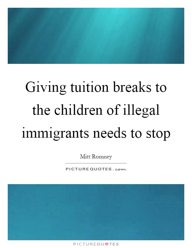 Giving tuition breaks to the children of illegal immigrants needs to stop Picture Quote #1
