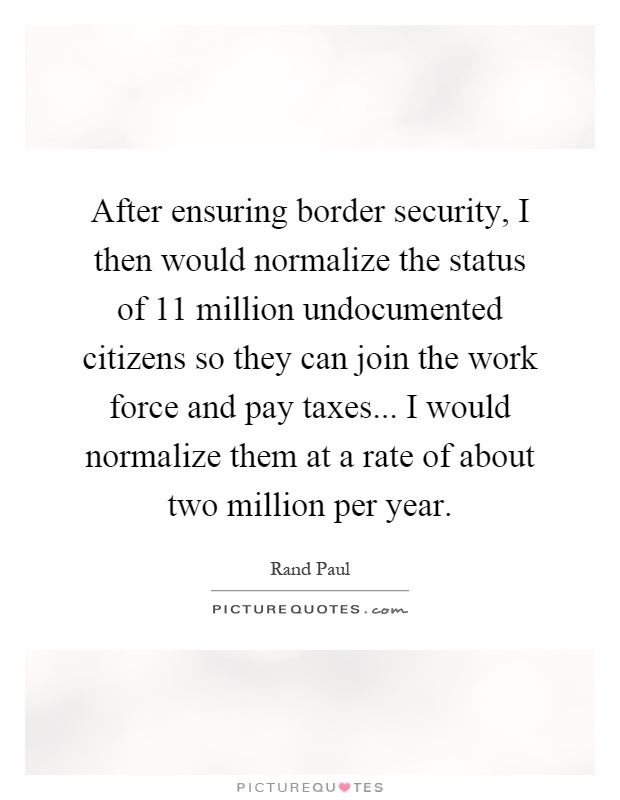 After ensuring border security, I then would normalize the status of 11 million undocumented citizens so they can join the work force and pay taxes... I would normalize them at a rate of about two million per year Picture Quote #1