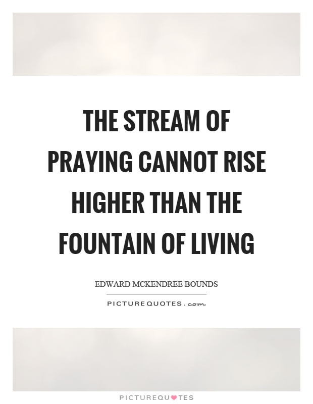 The stream of praying cannot rise higher than the fountain of living Picture Quote #1