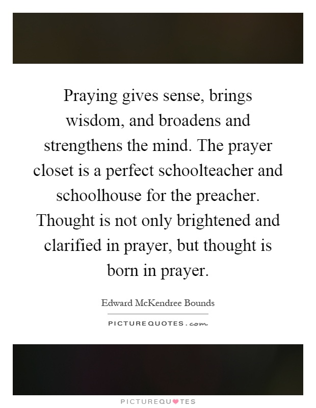 Praying gives sense, brings wisdom, and broadens and strengthens the mind. The prayer closet is a perfect schoolteacher and schoolhouse for the preacher. Thought is not only brightened and clarified in prayer, but thought is born in prayer Picture Quote #1