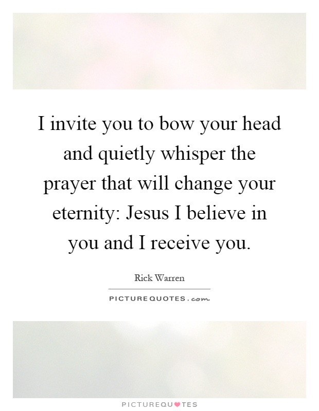 I invite you to bow your head and quietly whisper the prayer that will change your eternity: Jesus I believe in you and I receive you Picture Quote #1