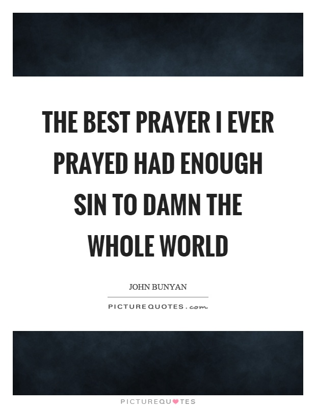 The best prayer I ever prayed had enough sin to damn the whole world Picture Quote #1