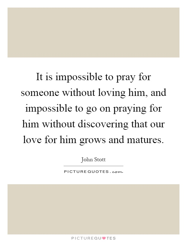 It is impossible to pray for someone without loving him, and impossible to go on praying for him without discovering that our love for him grows and matures Picture Quote #1