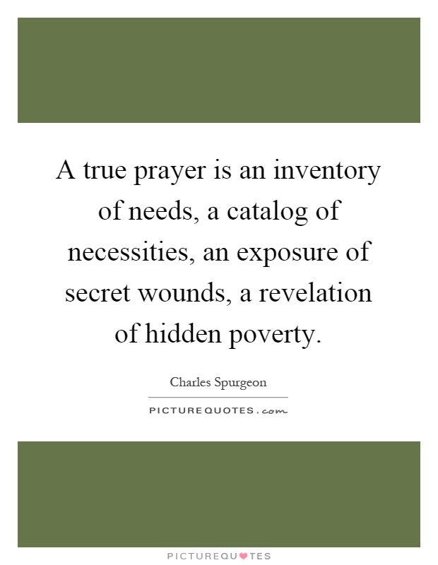 A true prayer is an inventory of needs, a catalog of necessities, an exposure of secret wounds, a revelation of hidden poverty Picture Quote #1