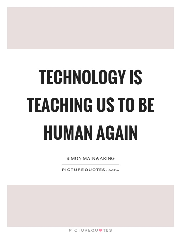 Technology is teaching us to be human again Picture Quote #1
