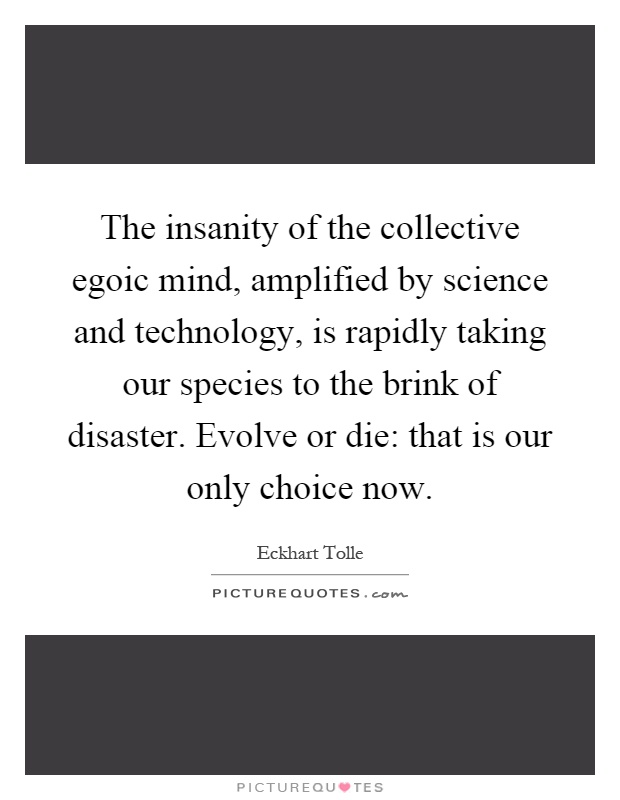 The insanity of the collective egoic mind, amplified by science and technology, is rapidly taking our species to the brink of disaster. Evolve or die: that is our only choice now Picture Quote #1