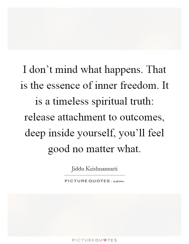I don't mind what happens. That is the essence of inner freedom. It is a timeless spiritual truth: release attachment to outcomes, deep inside yourself, you'll feel good no matter what Picture Quote #1