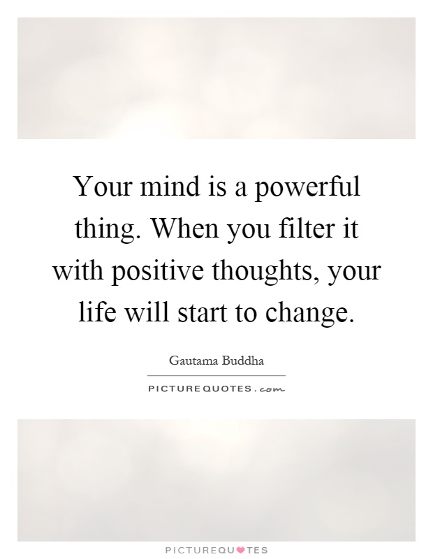 Your mind is a powerful thing. When you filter it with positive thoughts, your life will start to change Picture Quote #1