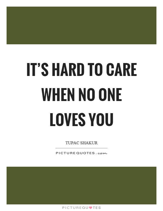 It's hard to care when no one loves you Picture Quote #1