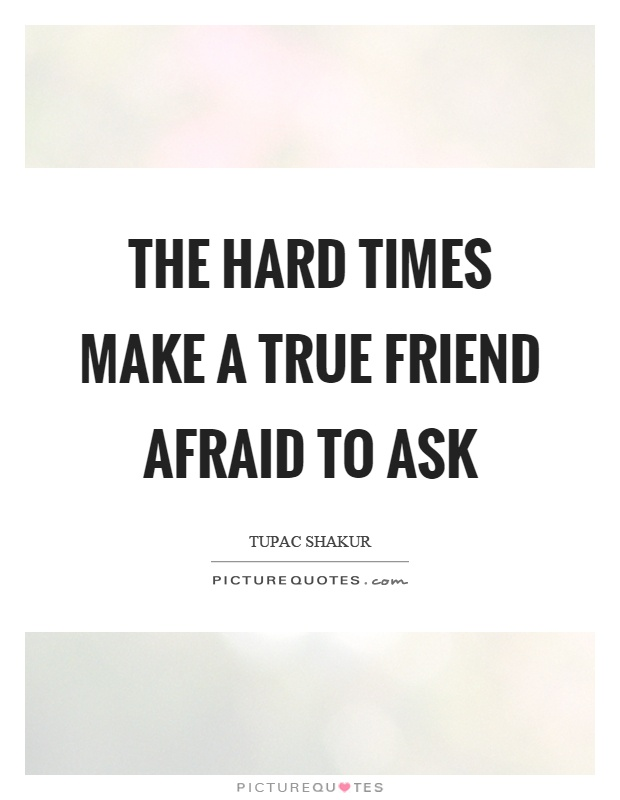 The hard times make a true friend afraid to ask Picture Quote #1