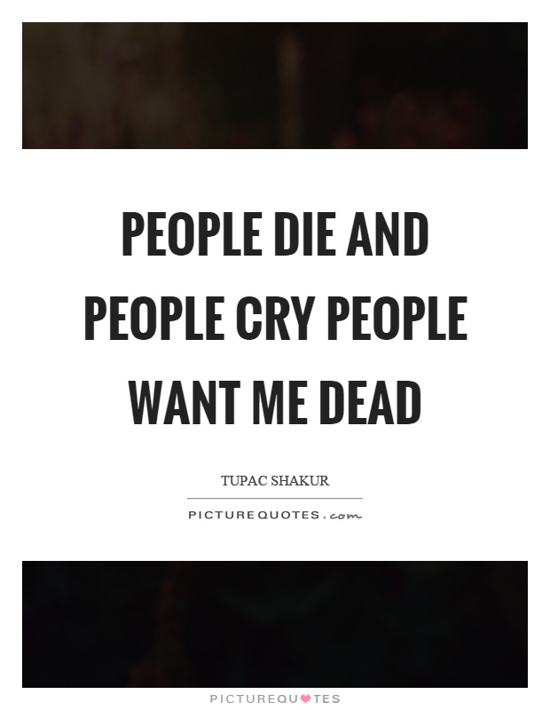 People die and people cry people want me dead Picture Quote #1