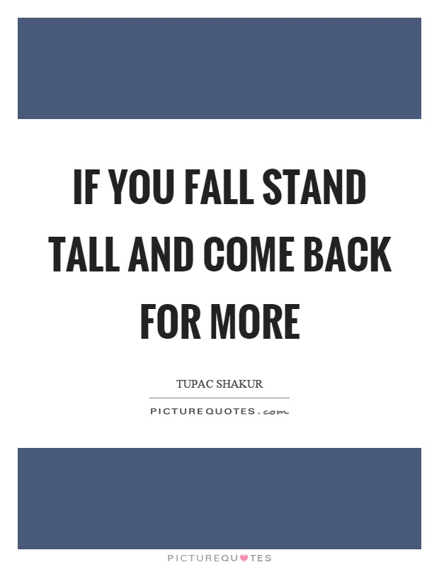 If you fall stand tall and come back for more Picture Quote #1