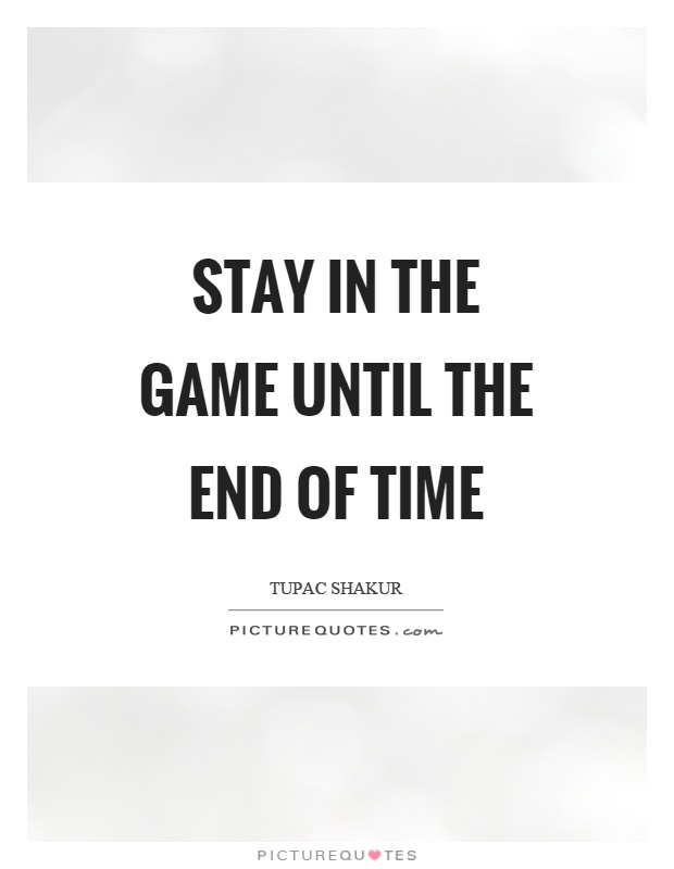 Stay in the game until the end of time Picture Quote #1