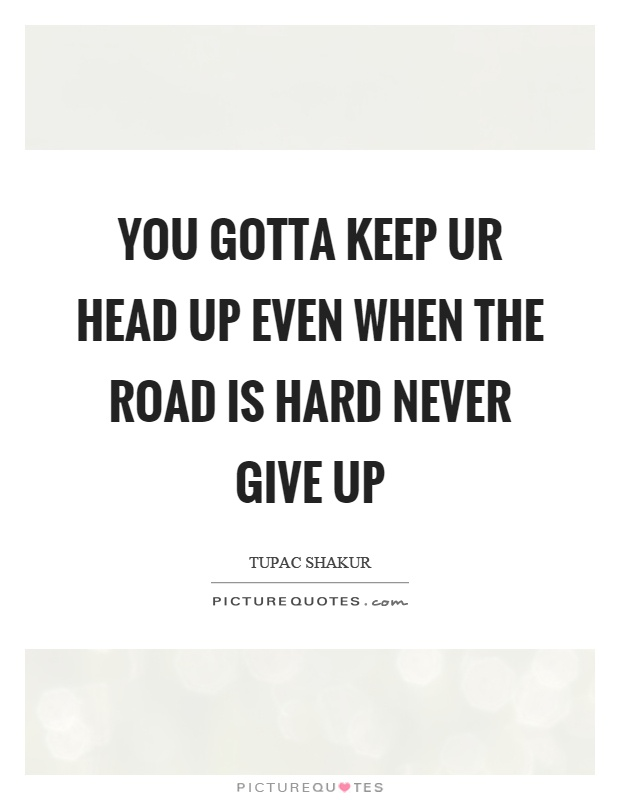 You gotta keep ur head up even when the road is hard never give up Picture Quote #1