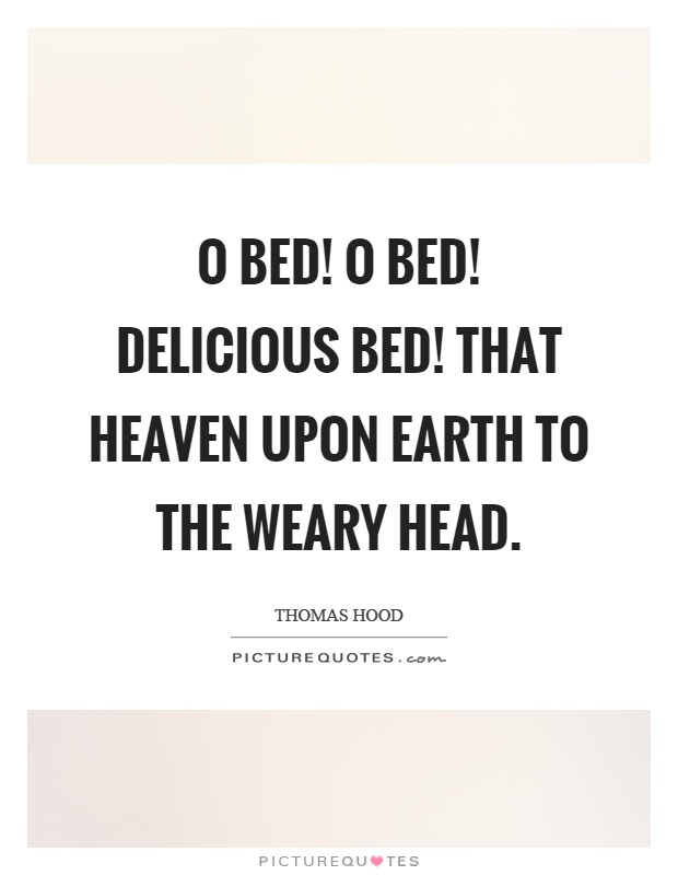 O bed! O bed! delicious bed! That heaven upon earth to the weary head Picture Quote #1