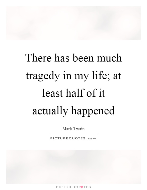 There has been much tragedy in my life; at least half of it actually happened Picture Quote #1