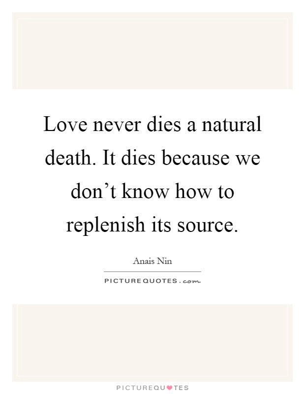 Love never dies a natural death. It dies because we don't know how to replenish its source Picture Quote #1