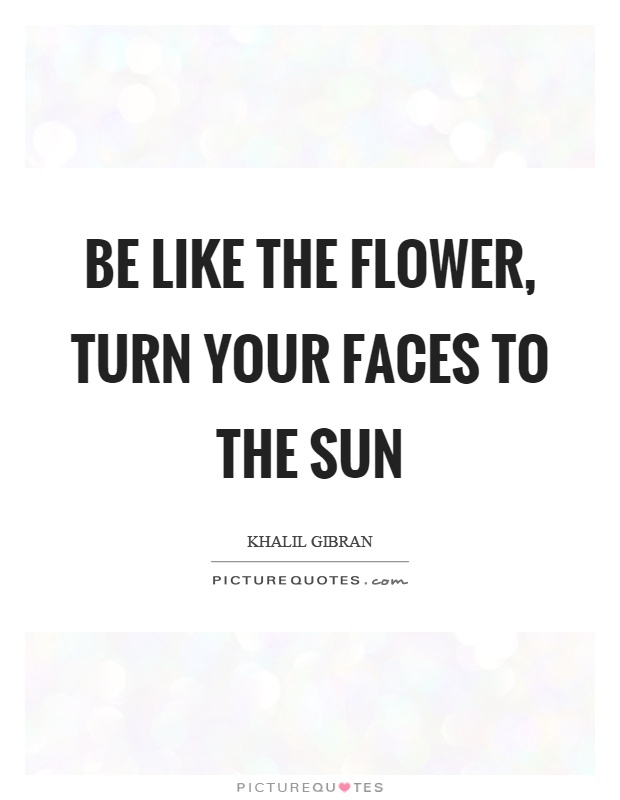 Be like the flower, turn your faces to the sun Picture Quote #1