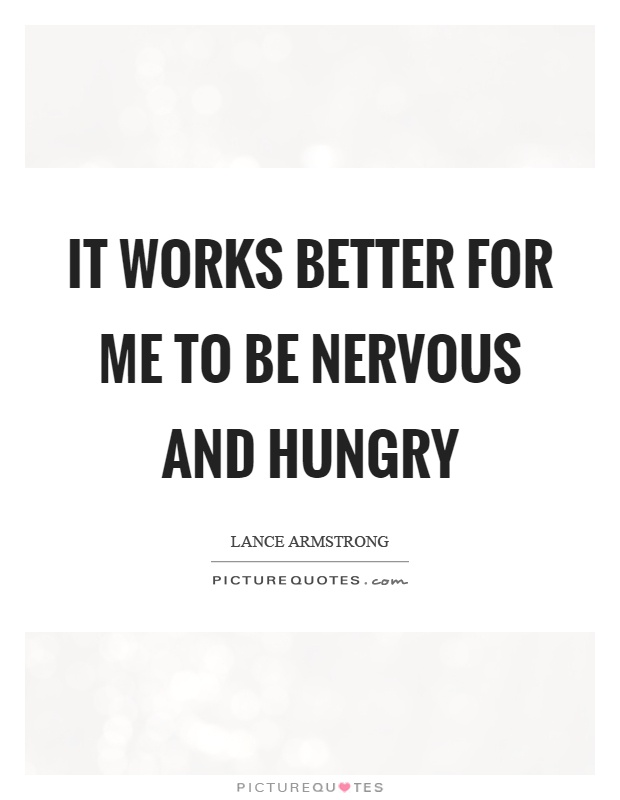 It works better for me to be nervous and hungry Picture Quote #1