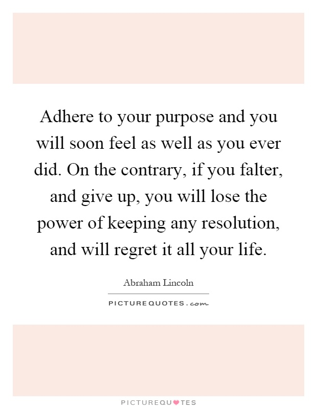 Adhere to your purpose and you will soon feel as well as you ever did. On the contrary, if you falter, and give up, you will lose the power of keeping any resolution, and will regret it all your life Picture Quote #1