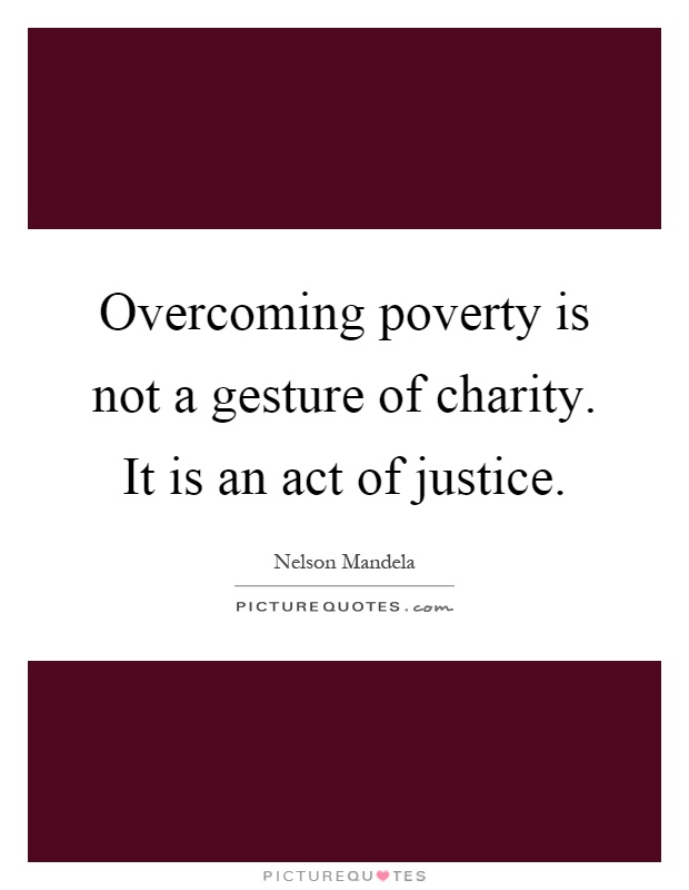 Overcoming poverty is not a gesture of charity. It is an act of justice Picture Quote #1