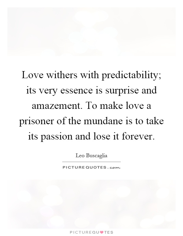 Love withers with predictability; its very essence is surprise and amazement. To make love a prisoner of the mundane is to take its passion and lose it forever Picture Quote #1