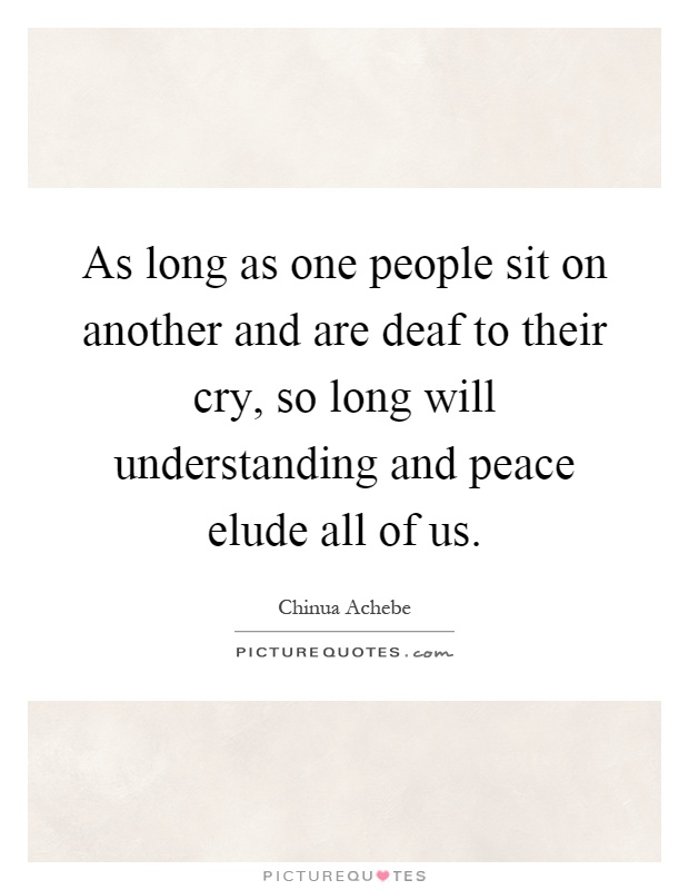 As long as one people sit on another and are deaf to their cry, so long will understanding and peace elude all of us Picture Quote #1